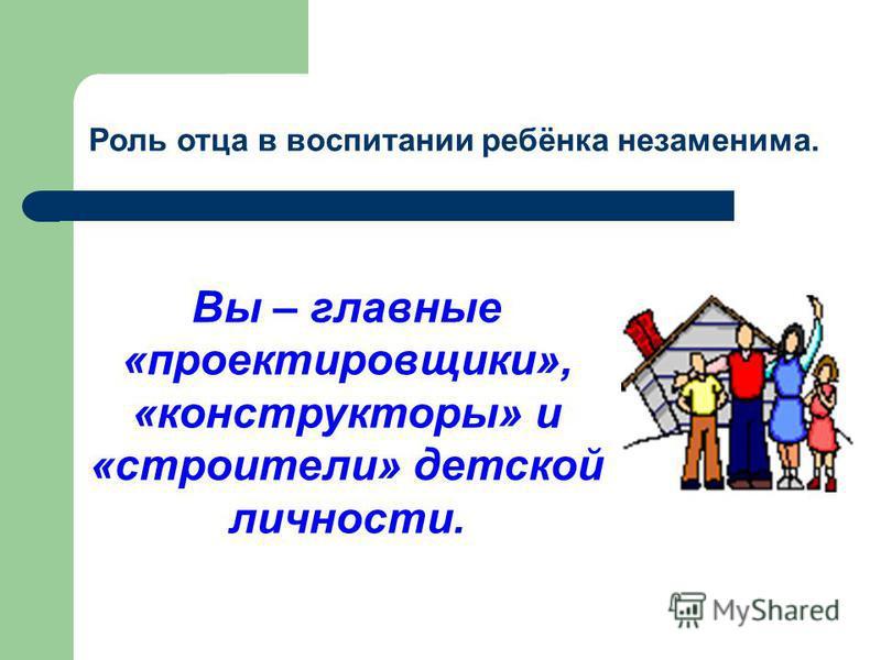 Роль отца в воспитании ребёнка незаменима. Вы – главные «проектировщики», «конструкторы» и «строители» детской личности.