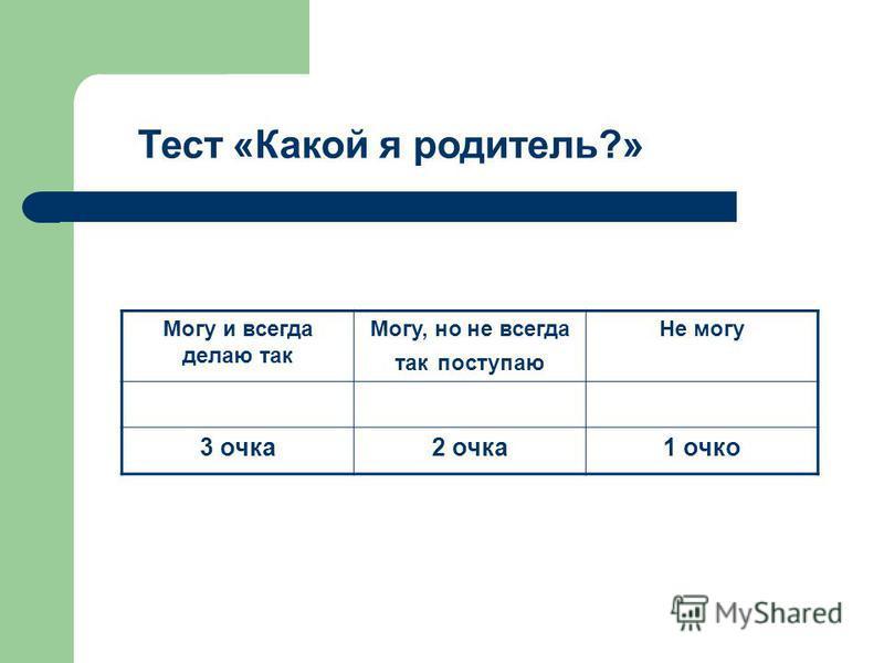 Тест «Какой я родитель?» Могу и всегда делаю так Могу, но не всегда так поступаю Не могу 3 очка 2 очка 1 очко