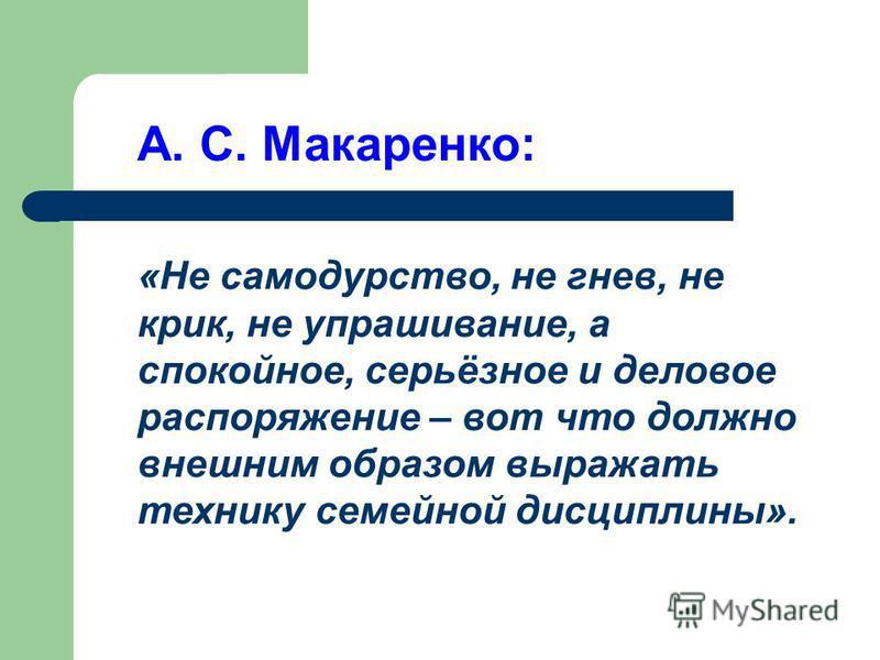 А. С. Макаренко: «Не самодурство, не гнев, не крик, не упрашивание, а спокойное, серьёзное и деловое распоряжение – вот что должно внешним образом выражать технику семейной дисциплины».