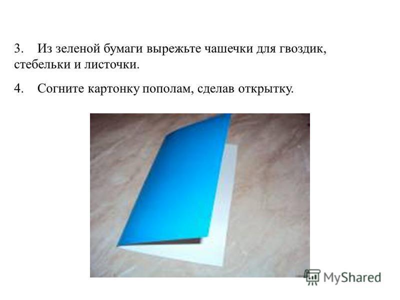 3. Из зеленой бумаги вырежьте чашечки для гвоздик, стебельки и листочки. 4. Согните картонку пополам, сделав открытку.