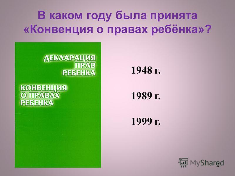 9 В каком году была принята « Конвенция о правах ребёнка »? 1948 г. 1989 г. 1999 г. 9