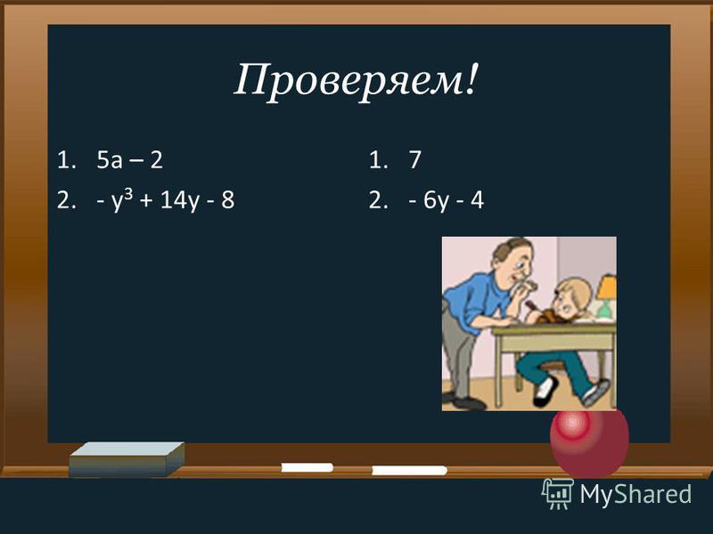 Проверяем! 1.5a – 2 2.- y 3 + 14y - 8 1.7 2.- 6y - 4