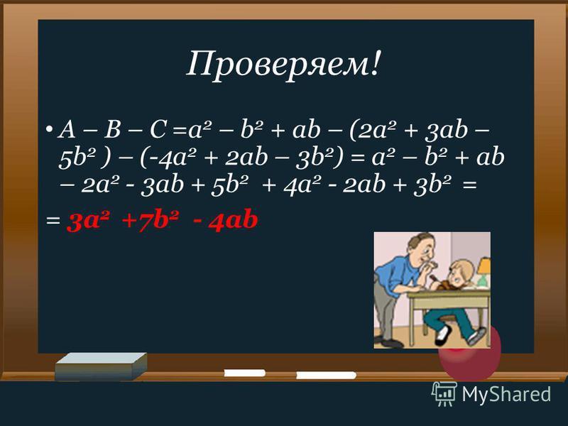 Проверяем! A – B – C =a 2 – b 2 + ab – (2a 2 + 3ab – 5b 2 ) – (-4a 2 + 2ab – 3b 2 ) = a 2 – b 2 + ab – 2a 2 - 3ab + 5b 2 + 4a 2 - 2ab + 3b 2 = = 3a 2 +7b 2 - 4ab