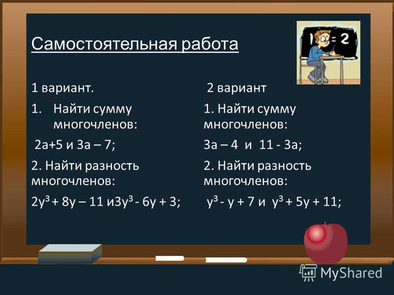 Самостоятельная работа 1 вариант. 1. Найти сумму многочленов: 2a+5 и 3a – 7; 2. Найти разность многочленов: 2 у 3 + 8 у – 11 и 3 у 3 - 6 у + 3; 2 вариант 1. Найти сумму многочленов: 3 а – 4 и 11 - 3 а; 2. Найти разность многочленов: у 3 - у + 7 и у 3
