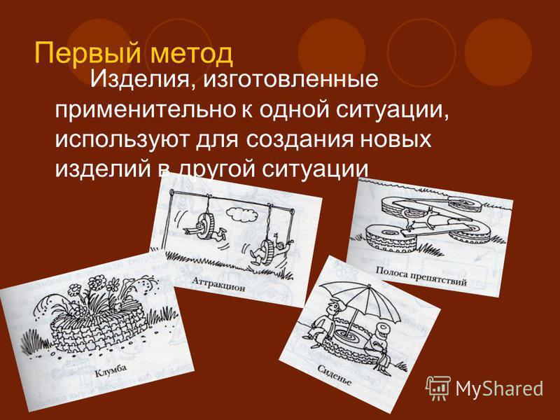 Первый метод Изделия, изготовленные применительно к одной ситуации, используют для создания новых изделий в другой ситуации