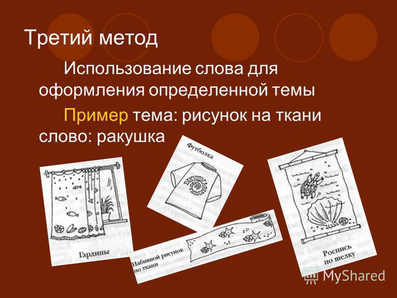 Третий метод Использование слова для оформления определенной темы Пример тема: рисунок на ткани слово: ракушка