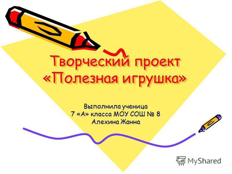 Творческий проект «Полезная игрушка» Выполнила ученица 7 «А» класса МОУ СОШ 8 Алехина Жанна