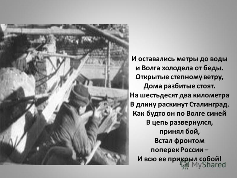 И оставались метры до воды и Волга холодела от беды. Открытые степному ветру, Дома разбитые стоят. На шестьдесят два километра В длину раскинут Сталинград. Как будто он по Волге синей В цепь развернулся, принял бой, Встал фронтом поперек России – И в