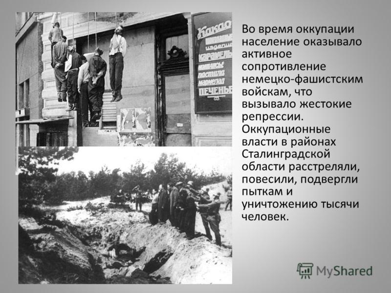 Во время оккупации население оказывало активное сопротивление немецко-фашистским войскам, что вызывало жестокие репрессии. Оккупационные власти в районах Сталинградской области расстреляли, повесили, подвергли пыткам и уничтожению тысячи человек.