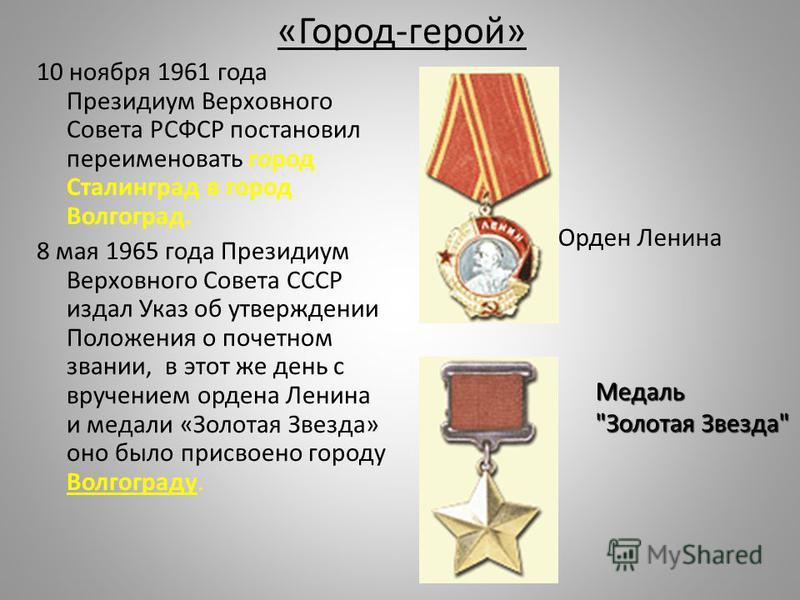 «Город-герой» 10 ноября 1961 года Президиум Верховного Совета РСФСР постановил переименовать город Сталинград в город Волгоград. 8 мая 1965 года Президиум Верховного Совета СССР издал Указ об утверждении Положения о почетном звании, в этот же день с