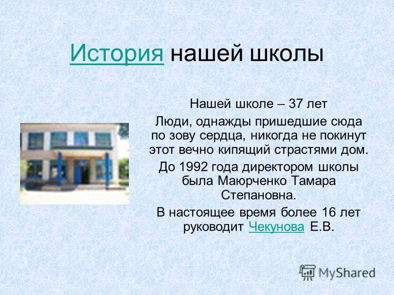 История История нашей школы Нашей школе – 37 лет Люди, однажды пришедшие сюда по зову сердца, никогда не покинут этот вечно кипящий страстями дом. До 1992 года директором школы была Маюрченко Тамара Степановна. В настоящее время более 16 лет руководи