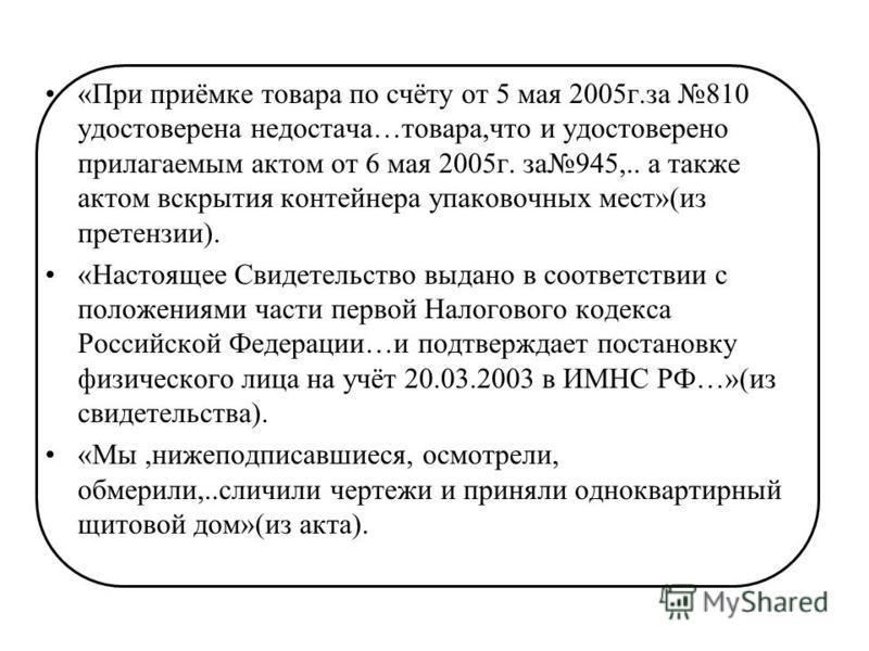 «При приёмке товара по счёту от 5 мая 2005 г.за 810 удостоверена недостача…товара,что и удостоверено прилагаемым актом от 6 мая 2005 г. за 945,.. а также актом вскрытия контейнера упаковочных мест»(из претензии). «Настоящее Свидетельство выдано в соо
