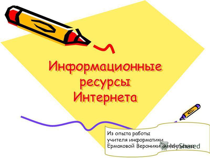 Информационные ресурсы Интернета Из опыта работы учителя информатики Ермаковой Вероники Викентьевны