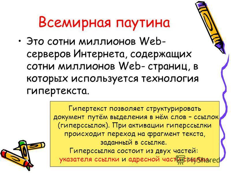 Всемирная паутина Это сотни миллионов Web- серверов Интернета, содержащих сотни миллионов Web- страниц, в которых используется технология гипертекста. Гипертекст позволяет структурировать документ путём выделения в нём слов – ссылок (гиперссылок). Пр
