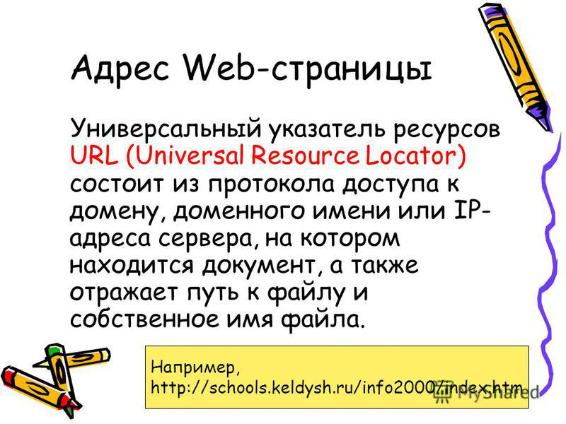 Адрес Web-страницы Универсальный указатель ресурсов URL (Universal Resource Locator) состоит из протокола доступа к домену, доменного имени или IP- адреса сервера, на котором находится документ, а также отражает путь к файлу и собственное имя файла.