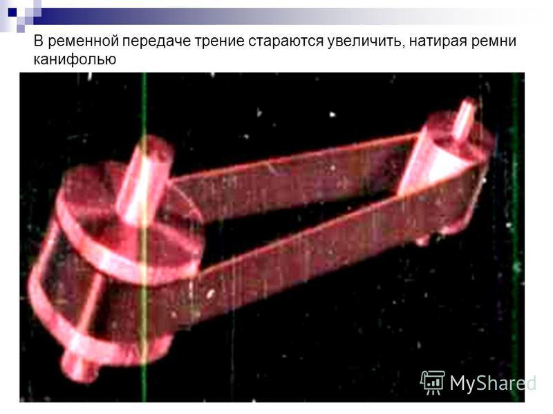 В ременной передаче трение стараются увеличить, натирая ремни канифолью