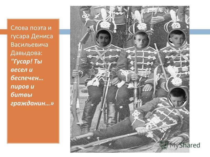 Слова поэта и гусара Дениса Васильевича Давыдова :  Гусар ! Ты весел и беспечен … пиров и битвы гражданин …»