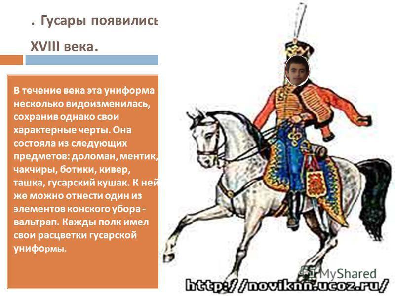 . Гусары появились в Русской Армии в середине XVIII века. В течение века эта униформа несколько видоизменилась, сохранив однако свои характерные черты. Она состояла из следующих предметов : доломан, ментик, чакчиры, ботики, кивер, ташка, гусарский ку