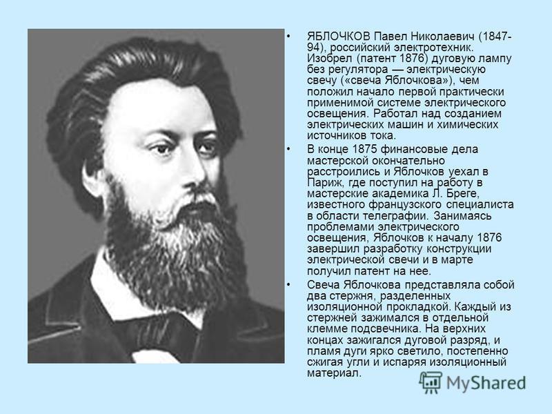 ЯБЛОЧКОВ Павел Николаевич (1847- 94), российский электротехник. Изобрел (патент 1876) дуговую лампу без регулятора электрическую свечу («свеча Яблочкова»), чем положил начало первой практически применимой системе электрического освещения. Работал над