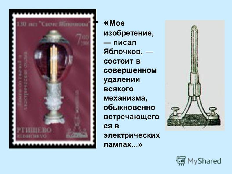 « Мое изобретение, писал Яблочков, состоит в совершенном удалении всякого механизма, обыкновенно встречающего ся в электрических лампах...»