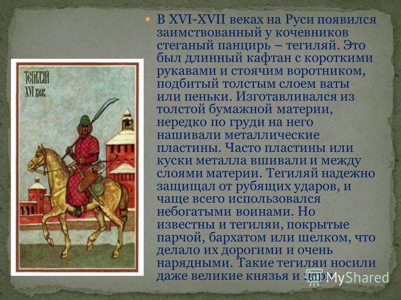 В XVI-ХVII веках на Руси появился заимствованный у кочевников стеганый панцирь – тегиляй. Это был длинный кафтан с короткими рукавами и стоячим воротником, подбитый толстым слоем ваты или пеньки. Изготавливался из толстой бумажной материи, нередко по