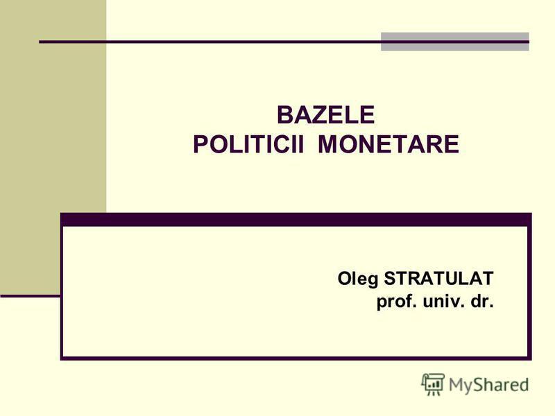 BAZELE POLITICII MONETARE Oleg STRATULAT prof. univ. dr.