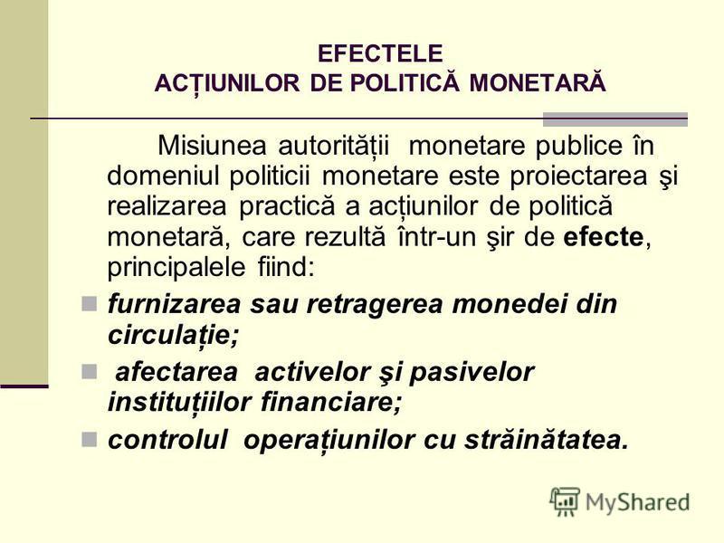 EFECTELE ACŢIUNILOR DE POLITICĂ MONETARĂ Misiunea autorităţii monetare publice în domeniul politicii monetare este proiectarea şi realizarea practică a acţiunilor de politică monetară, care rezultă într-un şir de efecte, principalele fiind: furnizare