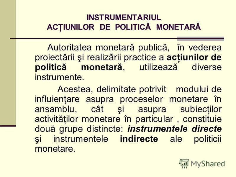INSTRUMENTARIUL ACŢIUNILOR DE POLITICĂ MONETARĂ Autoritatea monetară publică, în vederea proiectării şi realizării practice a acţiunilor de politică monetară, utilizează diverse instrumente. Acestea, delimitate potrivit modului de influienţare asupra