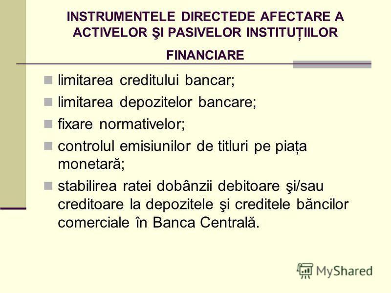 INSTRUMENTELE DIRECTEDE AFECTARE A ACTIVELOR ŞI PASIVELOR INSTITUŢIILOR FINANCIARE limitarea creditului bancar; limitarea depozitelor bancare; fixare normativelor; controlul emisiunilor de titluri pe piaţa monetară; stabilirea ratei dobânzii debitoar