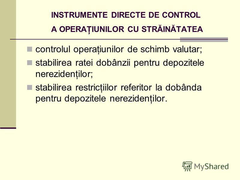 INSTRUMENTE DIRECTE DE CONTROL A OPERAŢIUNILOR CU STRĂINĂTATEA controlul operaţiunilor de schimb valutar; stabilirea ratei dobânzii pentru depozitele nerezidenţilor; stabilirea restricţiilor referitor la dobânda pentru depozitele nerezidenţilor.