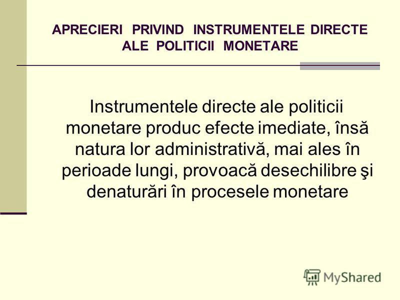 APRECIERI PRIVIND INSTRUMENTELE DIRECTE ALE POLITICII MONETARE Instrumentele directe ale politicii monetare produc efecte imediate, însă natura lor administrativă, mai ales în perioade lungi, provoacă desechilibre şi denaturări în procesele monetare