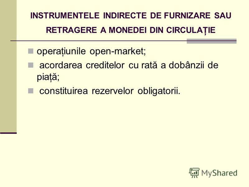 INSTRUMENTELE INDIRECTE DE FURNIZARE SAU RETRAGERE A MONEDEI DIN CIRCULAŢIE operaţiunile open-market; acordarea creditelor cu rată a dobânzii de piaţă; constituirea rezervelor obligatorii.