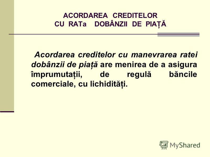 ACORDAREA CREDITELOR CU RATa DOBÂNZII DE PIAŢĂ Acordarea creditelor cu manevrarea ratei dobânzii de piaţă are menirea de a asigura împrumutaţii, de regulă băncile comerciale, cu lichidităţi.