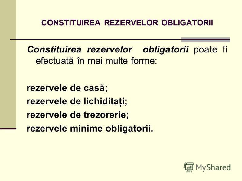 CONSTITUIREA REZERVELOR OBLIGATORII Constituirea rezervelor obligatorii poate fi efectuată în mai multe forme: rezervele de casă; rezervele de lichiditaţi; rezervele de trezorerie; rezervele minime obligatorii.