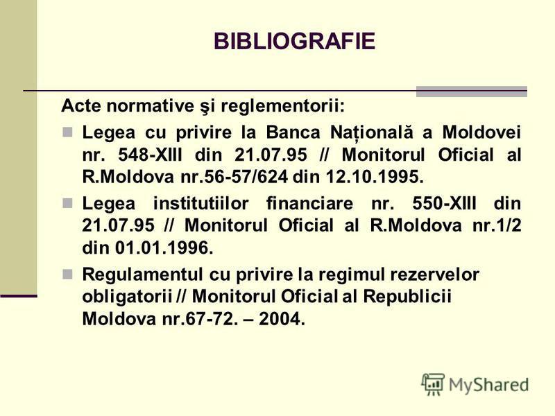 BIBLIOGRAFIE Acte normative şi reglementorii: Legea cu privire la Banca Naţională a Moldovei nr. 548-XIII din 21.07.95 // Monitorul Oficial al R.Moldova nr.56-57/624 din 12.10.1995. Legea institutiilor financiare nr. 550-XIII din 21.07.95 // Monitoru