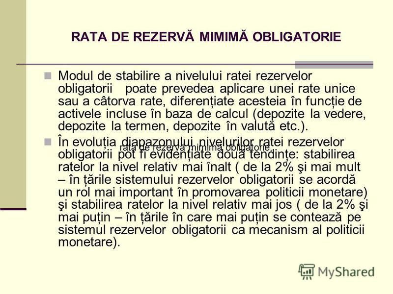 RATA DE REZERVĂ MIMIMĂ OBLIGATORIE Modul de stabilire a nivelului ratei rezervelor obligatorii poate prevedea aplicare unei rate unice sau a câtorva rate, diferenţiate acesteia în funcţie de activele incluse în baza de calcul (depozite la vedere, dep