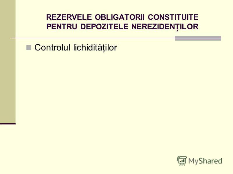REZERVELE OBLIGATORII CONSTITUITE PENTRU DEPOZITELE NEREZIDENŢILOR Controlul lichidităţilor