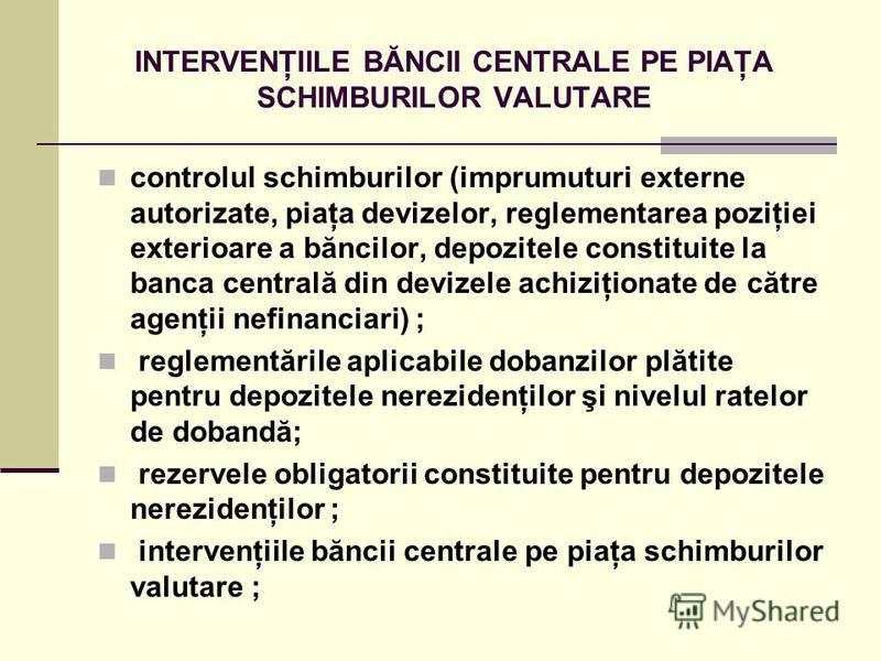 INTERVENŢIILE BĂNCII CENTRALE PE PIAŢA SCHIMBURILOR VALUTARE controlul schimburilor (imprumuturi externe autorizate, piaţa devizelor, reglementarea poziţiei exterioare a băncilor, depozitele constituite la banca centrală din devizele achiziţionate de