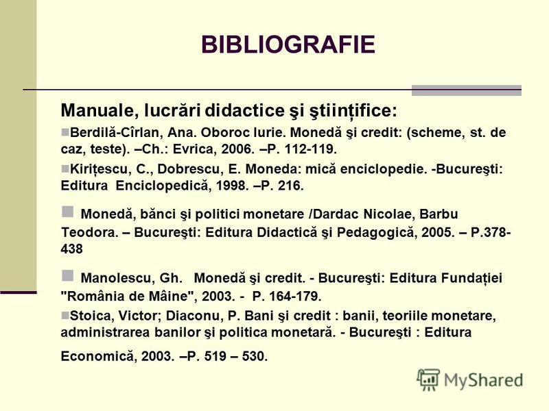 BIBLIOGRAFIE Manuale, lucrări didactice şi ştiinţifice: Berdilă-Cîrlan, Ana. Oboroc Iurie. Monedă şi credit: (scheme, st. de caz, teste). –Ch.: Evrica, 2006. –P. 112-119. Kiriţescu, C., Dobrescu, E. Moneda: mică enciclopedie. -Bucureşti: Editura Enci