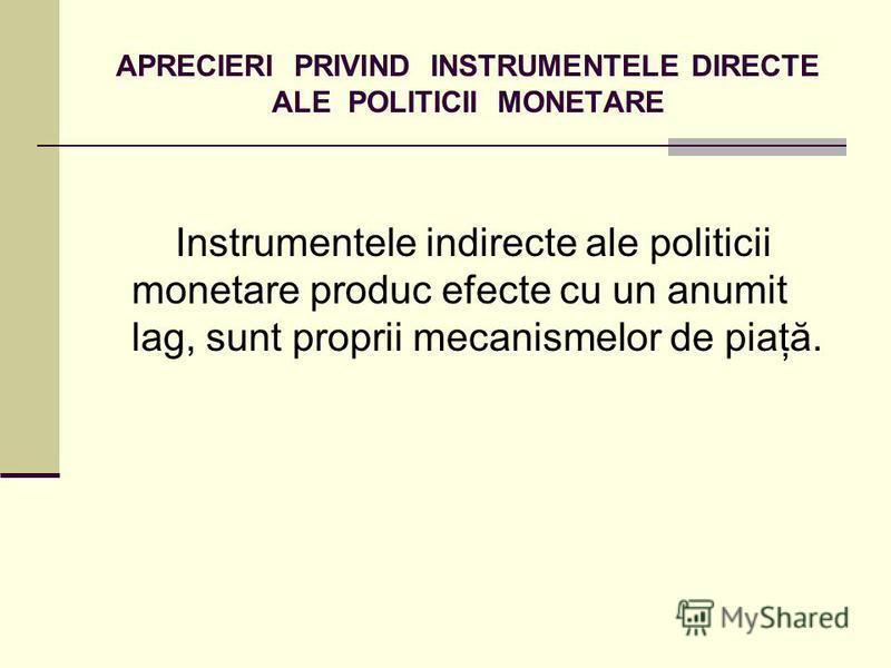 APRECIERI PRIVIND INSTRUMENTELE DIRECTE ALE POLITICII MONETARE Instrumentele indirecte ale politicii monetare produc efecte cu un anumit lag, sunt proprii mecanismelor de piaţă.