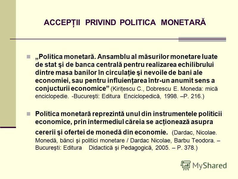 ACCEPŢII PRIVIND POLITICA MONETARĂ Politica monetară. Ansamblu al măsurilor monetare luate de stat şi de banca centrală pentru realizarea echilibrului dintre masa banilor în circulaţie şi nevoile de bani ale economiei, sau pentru influienţarea într-u
