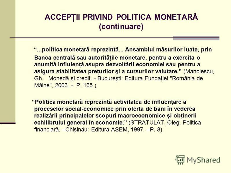 ACCEPŢII PRIVIND POLITICA MONETARĂ (continuare)...politica monetară reprezintă... Ansamblul măsurilor luate, prin Banca centrală sau autorităţile monetare, pentru a exercita o anumită influienţă asupra dezvoltării economiei sau pentru a asigura stabi