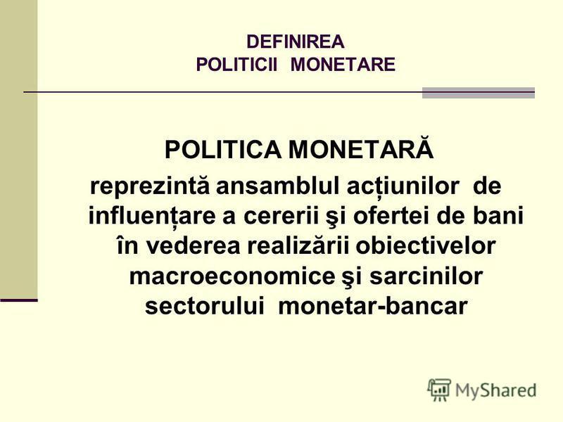 DEFINIREA POLITICII MONETARE POLITICA MONETARĂ reprezintă ansamblul acţiunilor de influenţare a cererii şi ofertei de bani în vederea realizării obiectivelor macroeconomice şi sarcinilor sectorului monetar-bancar