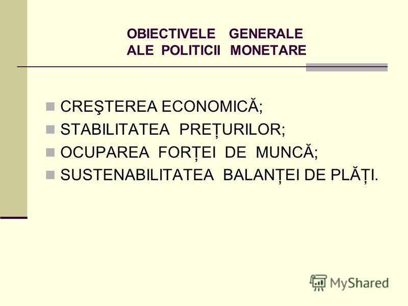 OBIECTIVELE GENERALE ALE POLITICII MONETARE CREŞTEREA ECONOMICĂ; STABILITATEA PREŢURILOR; OCUPAREA FORŢEI DE MUNCĂ; SUSTENABILITATEA BALANŢEI DE PLĂŢI.