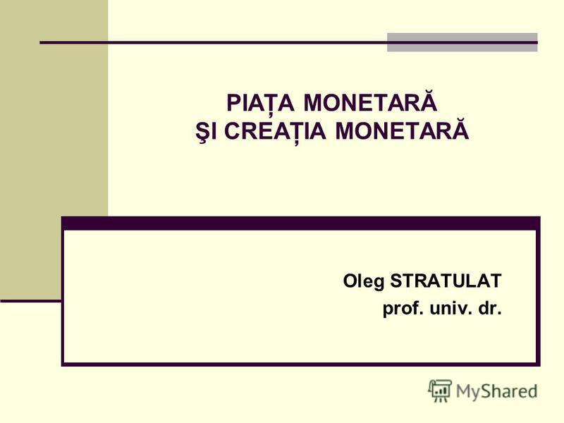PIAŢA MONETARĂ ŞI CREAŢIA MONETARĂ Oleg STRATULAT prof. univ. dr.