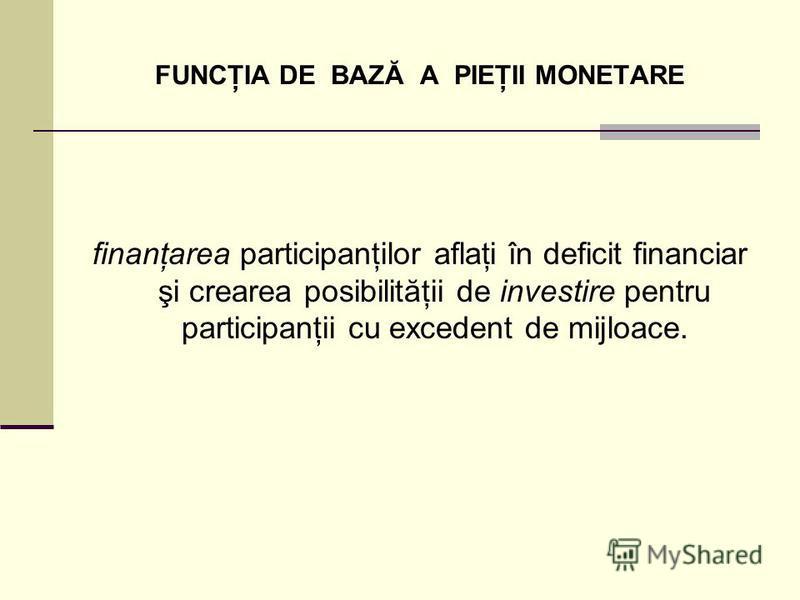 FUNCŢIA DE BAZĂ A PIEŢII MONETARE finanţarea participanţilor aflaţi în deficit financiar şi crearea posibilităţii de investire pentru participanţii cu excedent de mijloace.