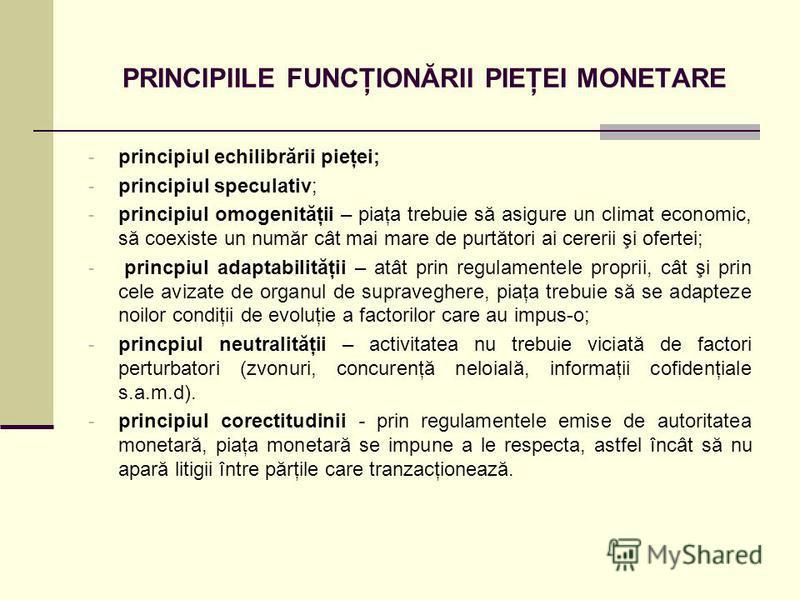 PRINCIPIILE FUNCŢIONĂRII PIEŢEI MONETARE - principiul echilibrării pieţei; - principiul speculativ; - principiul omogenităţii – piaţa trebuie să asigure un climat economic, să coexiste un număr cât mai mare de purtători ai cererii şi ofertei; - princ