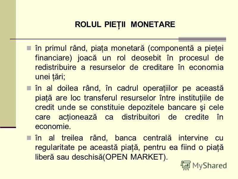 ROLUL PIEŢII MONETARE în primul rând, piaţa monetară (componentă a pieţei financiare) joacă un rol deosebit în procesul de redistribuire a resurselor de creditare în economia unei ţări; în al doilea rând, în cadrul operaţiilor pe această piaţă are lo