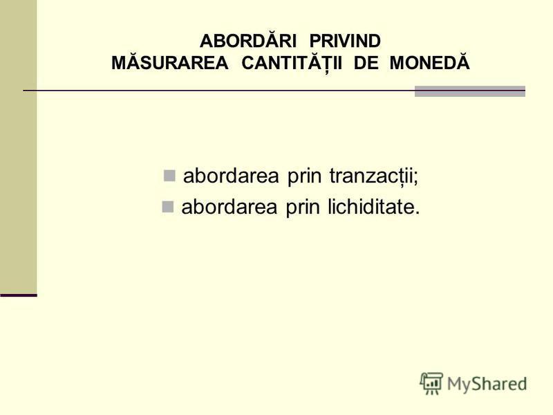 ABORDĂRI PRIVIND MĂSURAREA CANTITĂŢII DE MONEDĂ abordarea prin tranzacţii; abordarea prin lichiditate.