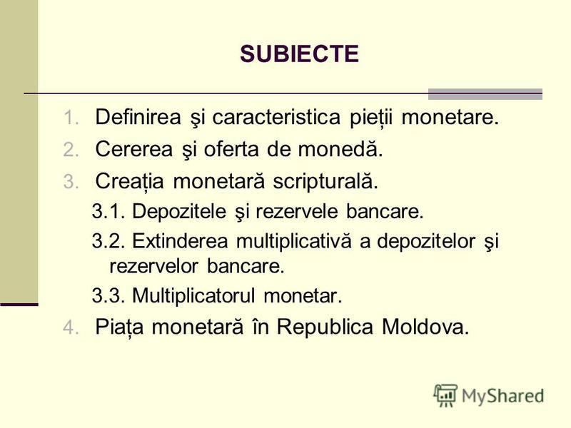 SUBIECTE 1. Definirea şi caracteristica pieţii monetare. 2. Cererea şi oferta de monedă. 3. Creaţia monetară scripturală. 3.1. Depozitele şi rezervele bancare. 3.2. Extinderea multiplicativă a depozitelor şi rezervelor bancare. 3.3. Multiplicatorul m